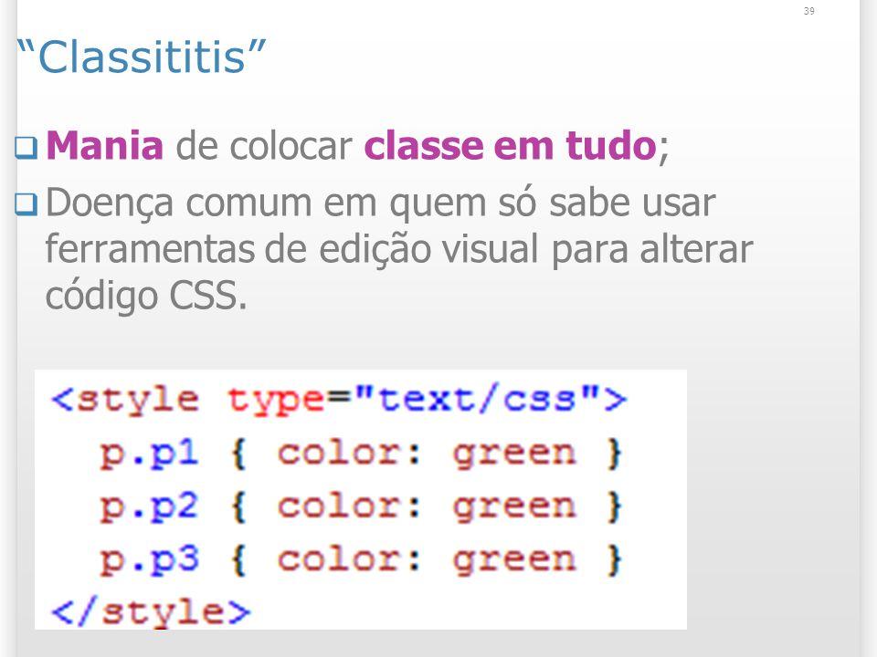 Classititis Mania de colocar classe em tudo; Doença comum em quem só sabe usar ferramentas de edição visual para alterar código CSS.