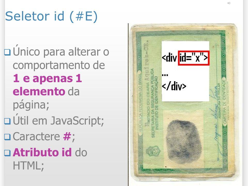 Seletor id (#E) Único para alterar o comportamento de 1 e apenas 1 elemento da página; Útil em JavaScript; Caractere #; Atributo id do HTML; 40