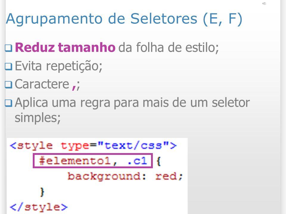 Agrupamento de Seletores (E, F) Reduz tamanho da folha de estilo; Evita repetição; Caractere,; Aplica uma regra para mais de um seletor simples; 45