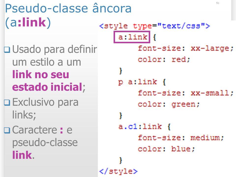 Pseudo-classe âncora (a:link) Usado para definir um estilo a um link no seu estado inicial; Exclusivo para links; Caractere : e pseudo-classe link.