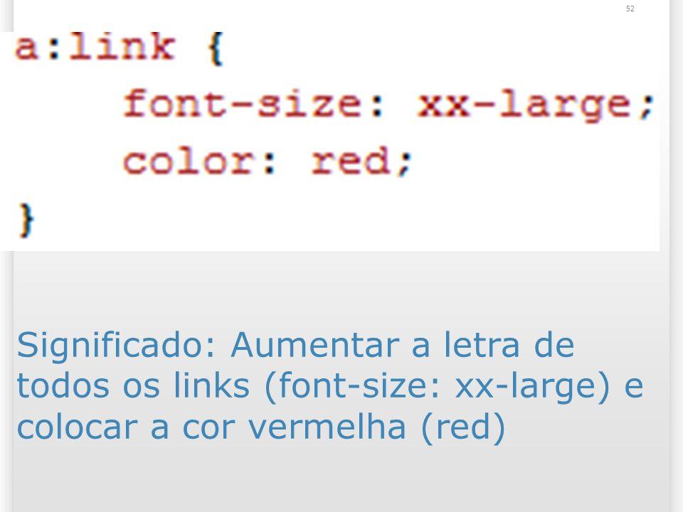 Significado: Aumentar a letra de todos os links (font-size: xx-large) e colocar a cor vermelha (red) 52
