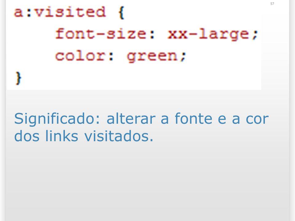 Significado: alterar a fonte e a cor dos links visitados. 57