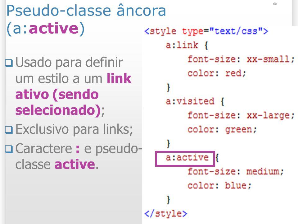 Pseudo-classe âncora (a:active) Usado para definir um estilo a um link ativo (sendo selecionado); Exclusivo para links; Caractere : e pseudo- classe active.