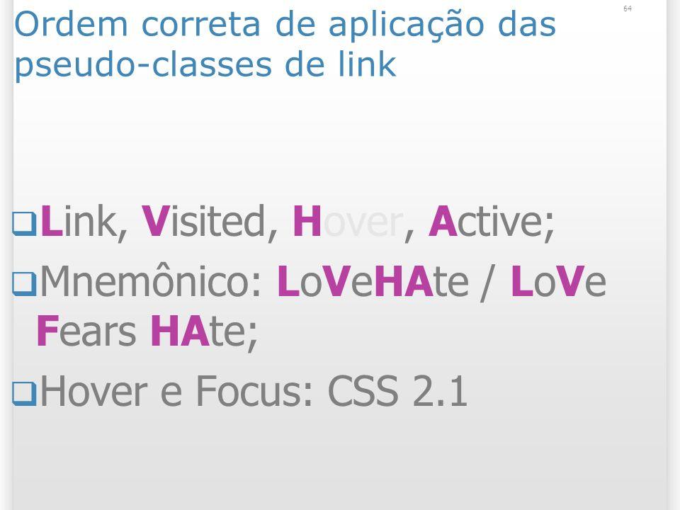 Ordem correta de aplicação das pseudo-classes de link Link, Visited, Hover, Active; Mnemônico: LoVeHAte / LoVe Fears HAte; Hover e Focus: CSS 2.1 64