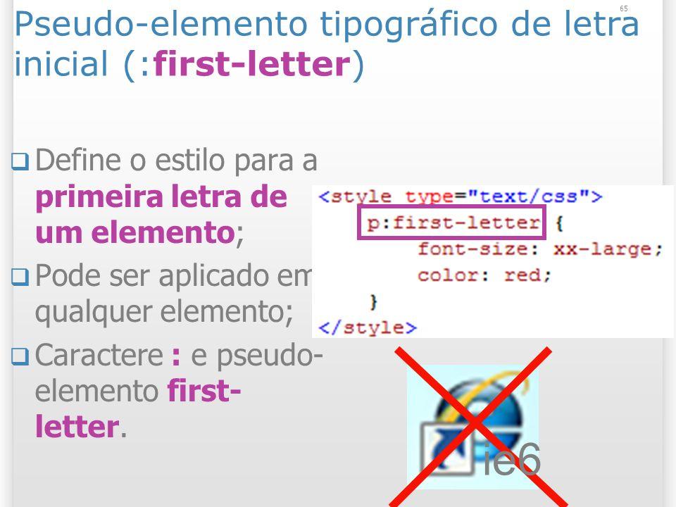 Pseudo-elemento tipográfico de letra inicial (:first-letter) Define o estilo para a primeira letra de um elemento; Pode ser aplicado em qualquer elemento; Caractere : e pseudo- elemento first- letter.
