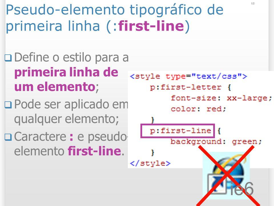 Pseudo-elemento tipográfico de primeira linha (:first-line) Define o estilo para a primeira linha de um elemento; Pode ser aplicado em qualquer elemento; Caractere : e pseudo- elemento first-line.