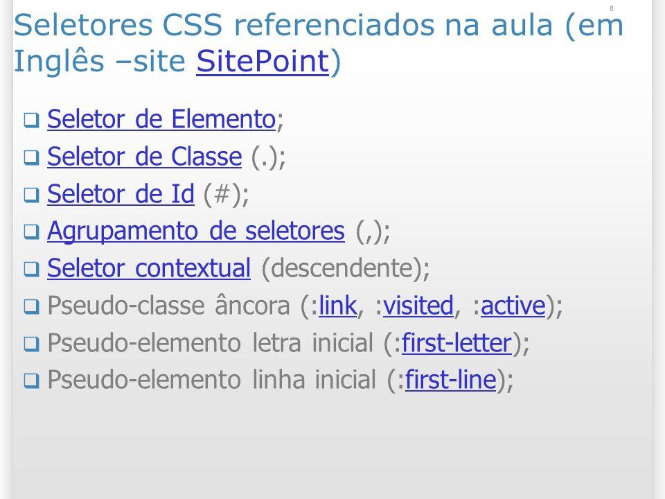 8 Seletores CSS referenciados na aula (em Inglês –site SitePoint)SitePoint Seletor de Elemento; Seletor de Elemento Seletor de Classe (.); Seletor de Classe Seletor de Id (#); Seletor de Id Agrupamento de seletores (,); Agrupamento de seletores Seletor contextual (descendente); Seletor contextual Pseudo-classe âncora (:link, :visited, :active);linkvisitedactive Pseudo-elemento letra inicial (:first-letter);first-letter Pseudo-elemento linha inicial (:first-line);first-line