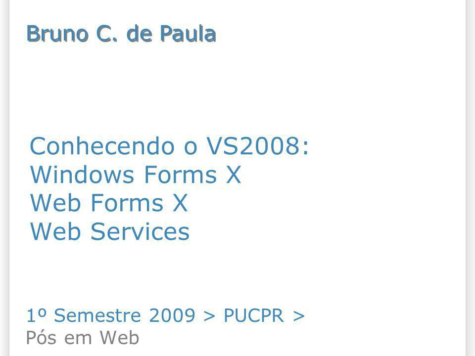 Conhecendo o VS2008: Windows Forms X Web Forms X Web Services 1º Semestre 2009 > PUCPR > Pós em Web Bruno C. de Paula