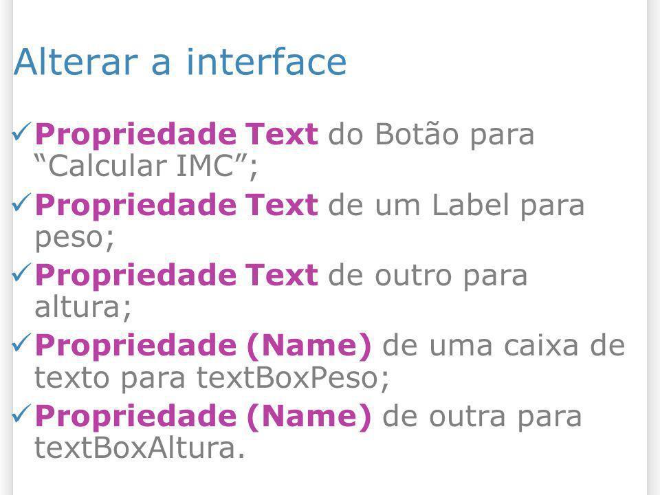 Alterar a interface Propriedade Text do Botão para Calcular IMC; Propriedade Text de um Label para peso; Propriedade Text de outro para altura; Propri