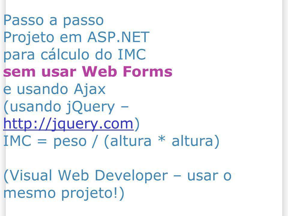 Passo a passo Projeto em ASP.NET para cálculo do IMC sem usar Web Forms e usando Ajax (usando jQuery – http://jquery.com) IMC = peso / (altura * altur