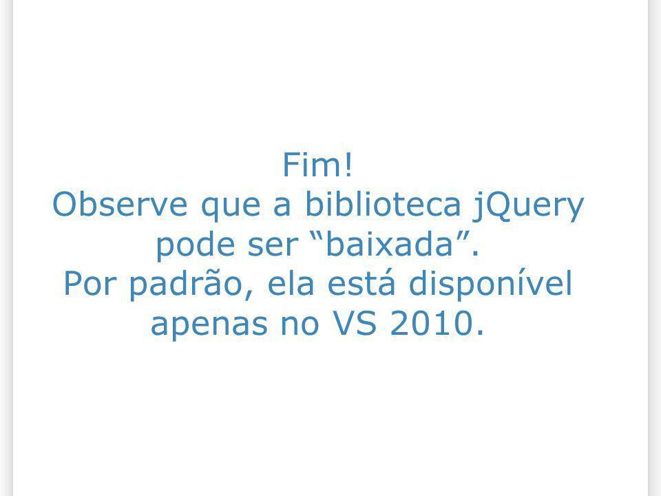 Fim! Observe que a biblioteca jQuery pode ser baixada. Por padrão, ela está disponível apenas no VS 2010.