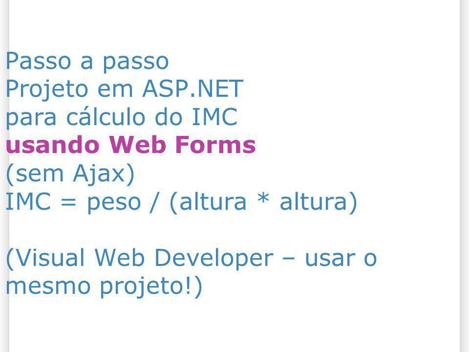 Passo a passo Projeto em ASP.NET para cálculo do IMC usando Web Forms (sem Ajax) IMC = peso / (altura * altura) (Visual Web Developer – usar o mesmo p