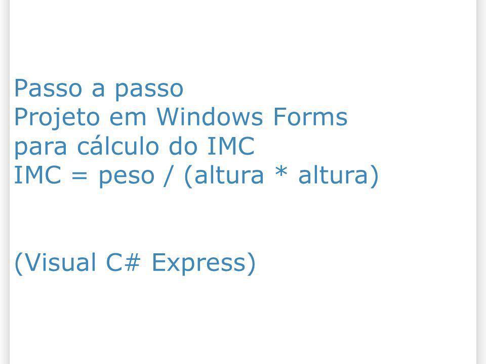 Passo a passo Projeto em Windows Forms para cálculo do IMC IMC = peso / (altura * altura) (Visual C# Express)