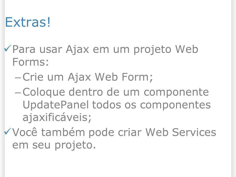Extras! Para usar Ajax em um projeto Web Forms: – Crie um Ajax Web Form; – Coloque dentro de um componente UpdatePanel todos os componentes ajaxificáv