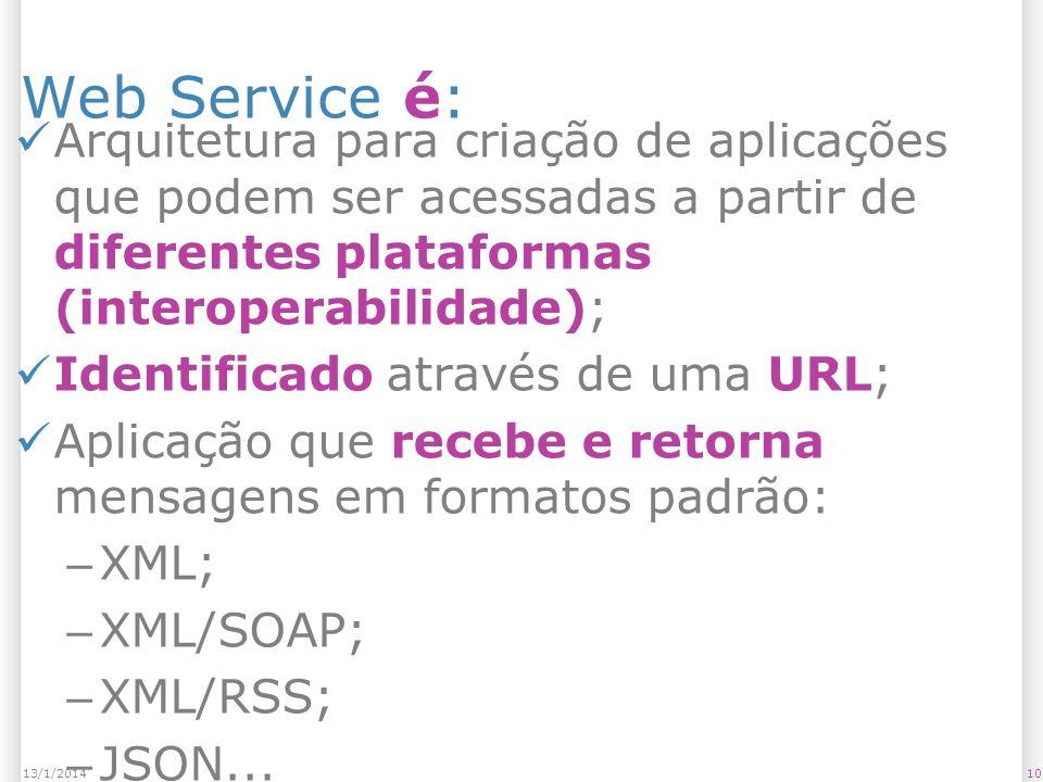 Web Service é: Arquitetura para criação de aplicações que podem ser acessadas a partir de diferentes plataformas (interoperabilidade); Identificado através de uma URL; Aplicação que recebe e retorna mensagens em formatos padrão: – XML; – XML/SOAP; – XML/RSS; – JSON...