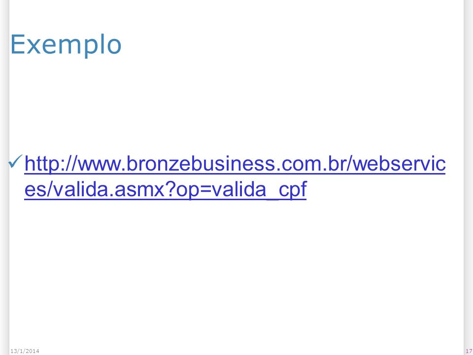 Exemplo http://www.bronzebusiness.com.br/webservic es/valida.asmx op=valida_cpf http://www.bronzebusiness.com.br/webservic es/valida.asmx op=valida_cpf 1713/1/2014