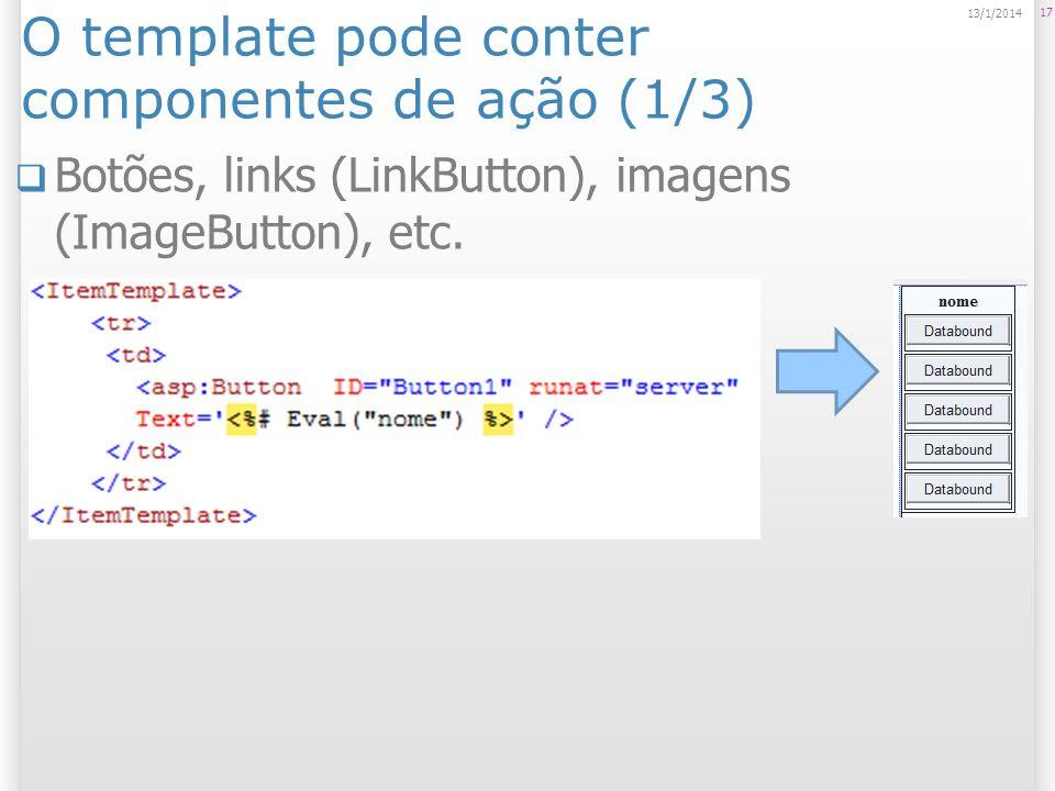 O template pode conter componentes de ação (1/3) Botões, links (LinkButton), imagens (ImageButton), etc. 17 13/1/2014