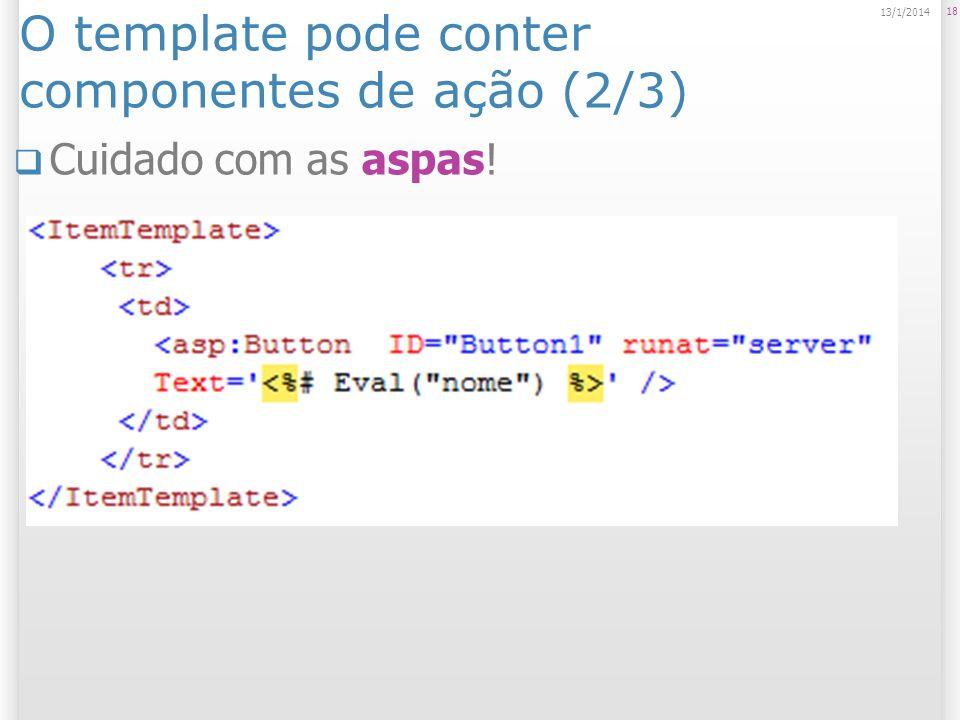 O template pode conter componentes de ação (2/3) Cuidado com as aspas! 18 13/1/2014