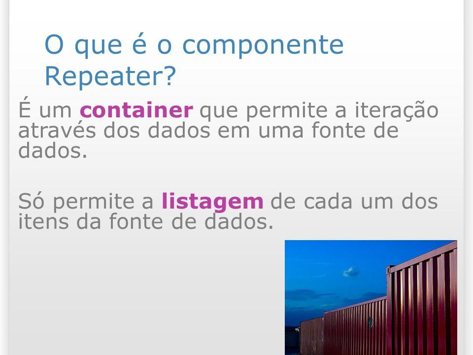 O que é o componente Repeater? É um container que permite a iteração através dos dados em uma fonte de dados. Só permite a listagem de cada um dos ite