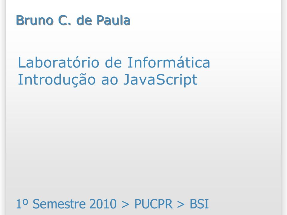Laboratório de Informática Introdução ao JavaScript 1º Semestre 2010 > PUCPR > BSI Bruno C. de Paula