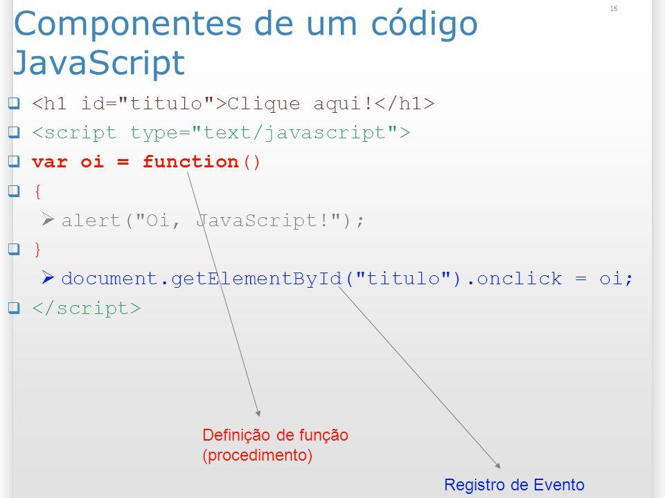 16 Componentes de um código JavaScript Clique aqui! var oi = function() { alert(
