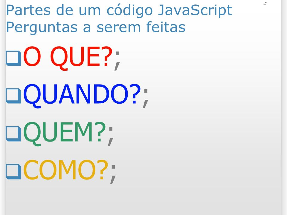 17 Partes de um código JavaScript Perguntas a serem feitas O QUE ; QUANDO ; QUEM ; COMO ;