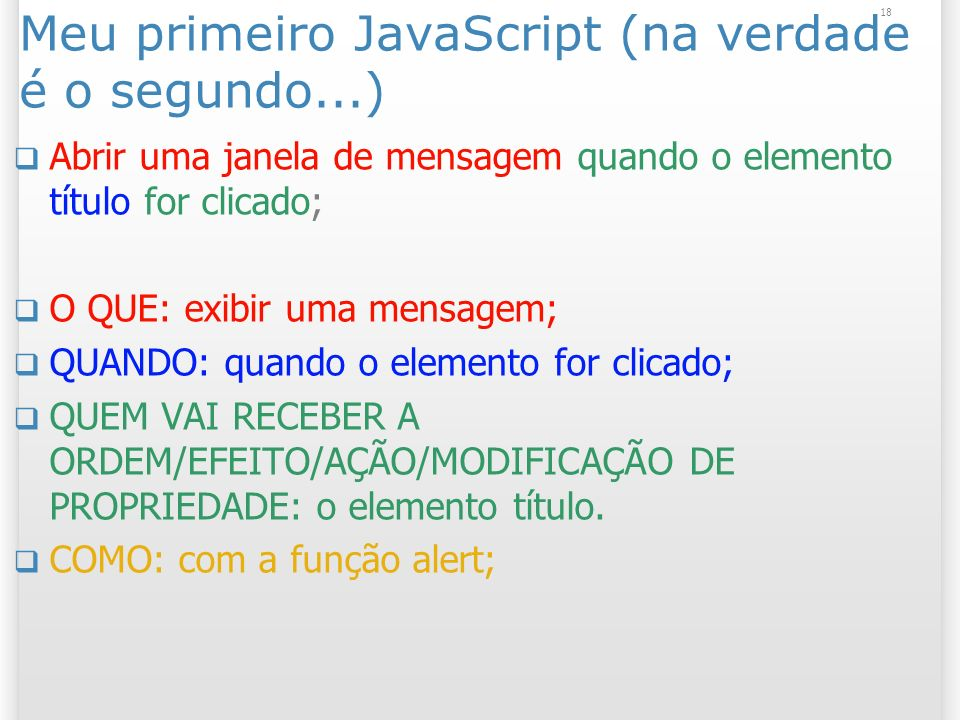 18 Meu primeiro JavaScript (na verdade é o segundo...) Abrir uma janela de mensagem quando o elemento título for clicado; O QUE: exibir uma mensagem; QUANDO: quando o elemento for clicado; QUEM VAI RECEBER A ORDEM/EFEITO/AÇÃO/MODIFICAÇÃO DE PROPRIEDADE: o elemento título.