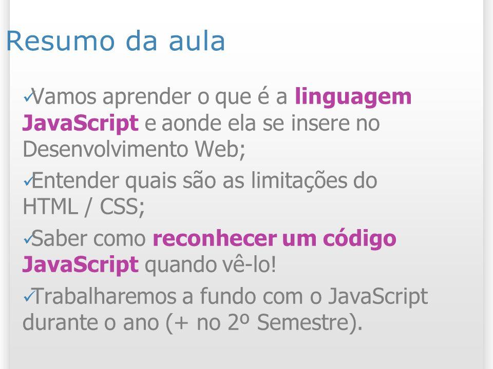 Resumo da aula Vamos aprender o que é a linguagem JavaScript e aonde ela se insere no Desenvolvimento Web; Entender quais são as limitações do HTML / CSS; Saber como reconhecer um código JavaScript quando vê-lo.