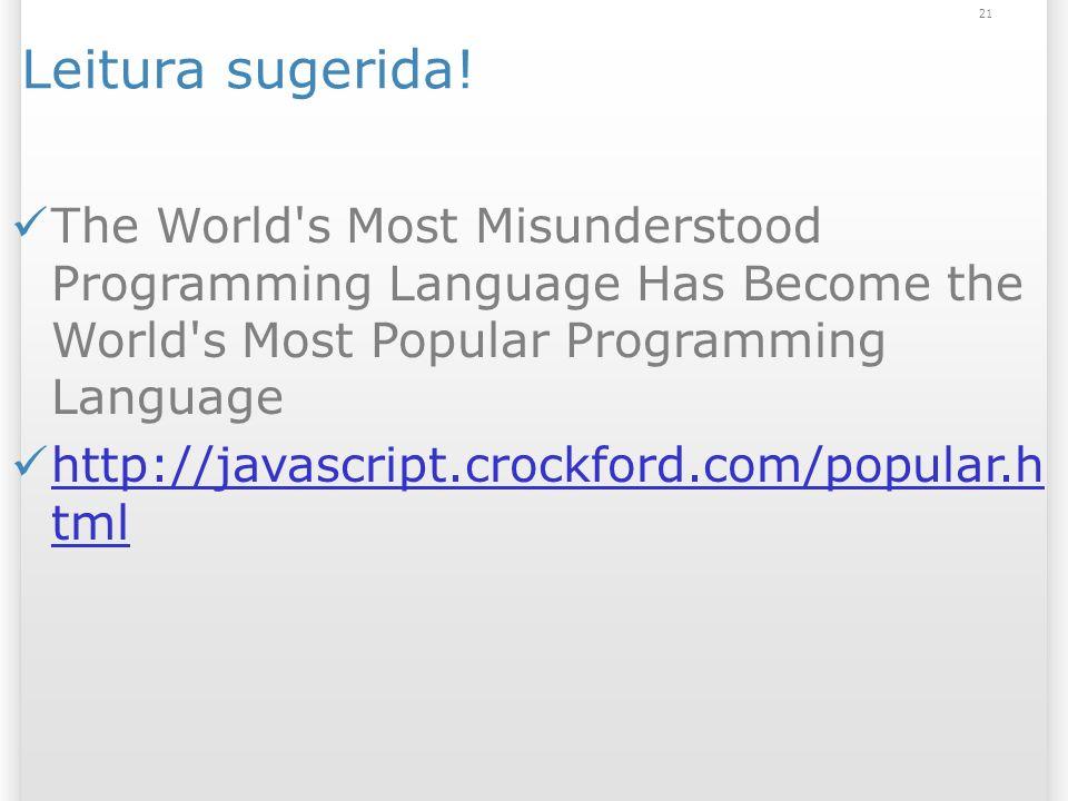 21 Leitura sugerida! The World's Most Misunderstood Programming Language Has Become the World's Most Popular Programming Language http://javascript.cr