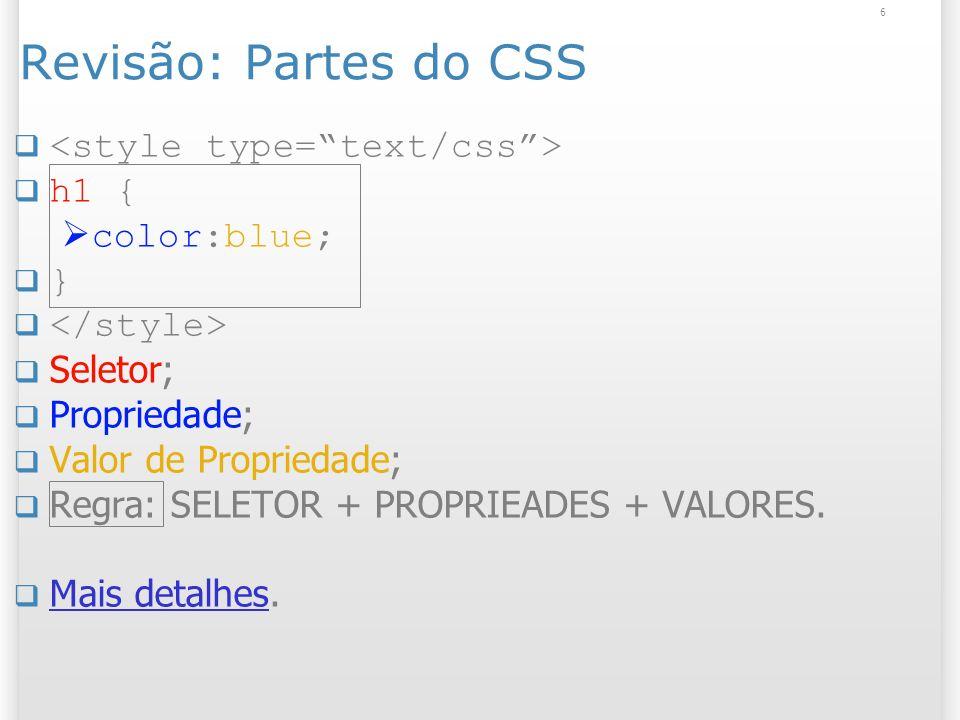 6 Revisão: Partes do CSS h1 { color:blue; } Seletor; Propriedade; Valor de Propriedade; Regra: SELETOR + PROPRIEADES + VALORES. Mais detalhes. Mais de