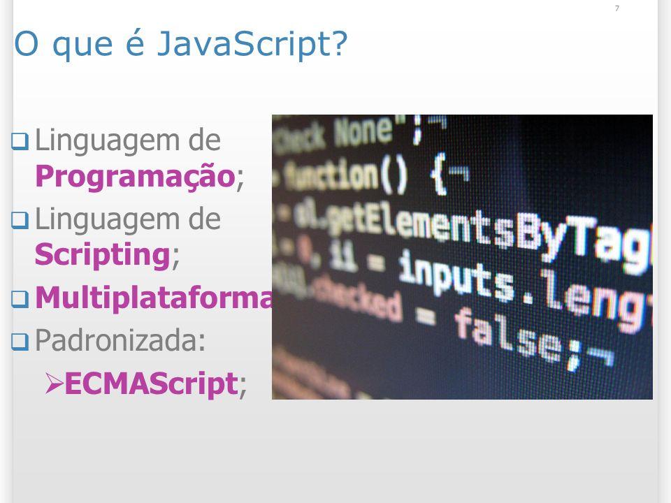 7 O que é JavaScript? Linguagem de Programação; Linguagem de Scripting; Multiplataforma; Padronizada: ECMAScript;