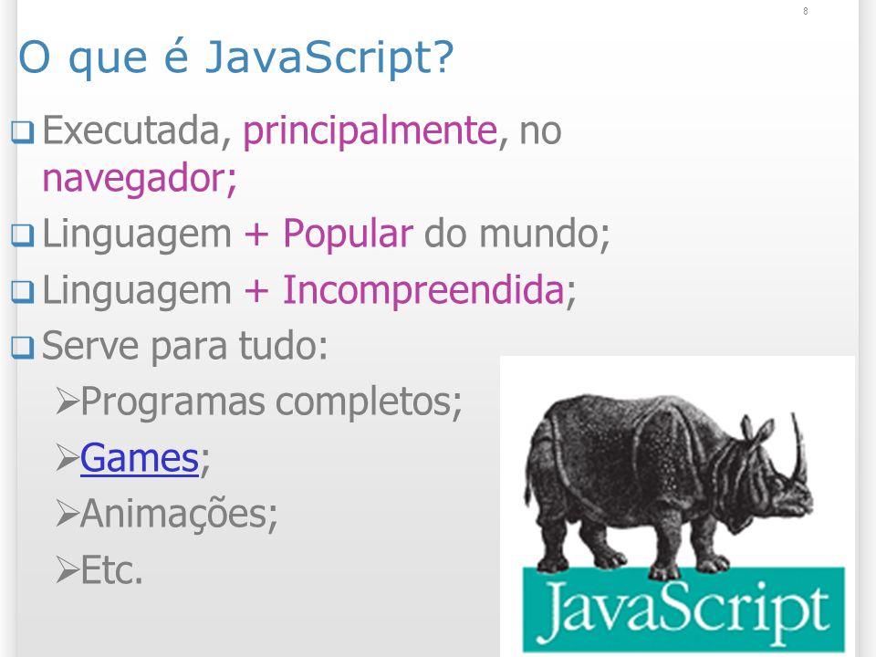 8 O que é JavaScript? Executada, principalmente, no navegador; Linguagem + Popular do mundo; Linguagem + Incompreendida; Serve para tudo: Programas co