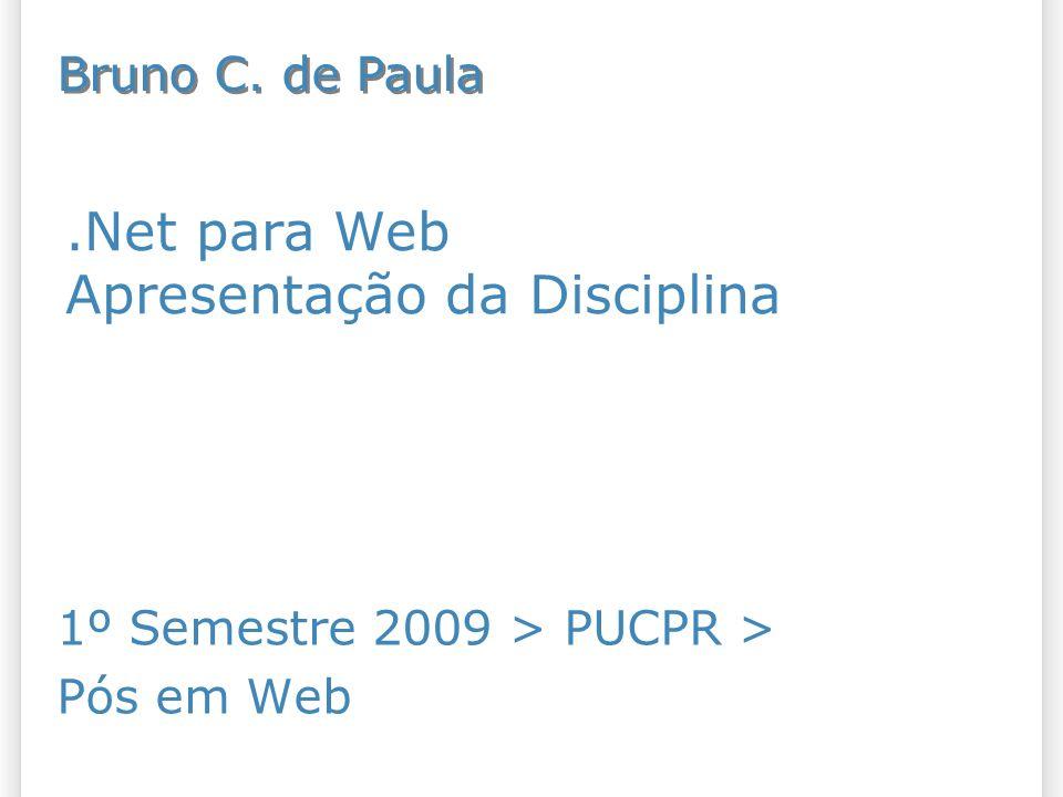 .Net para Web Apresentação da Disciplina 1º Semestre 2009 > PUCPR > Pós em Web Bruno C. de Paula