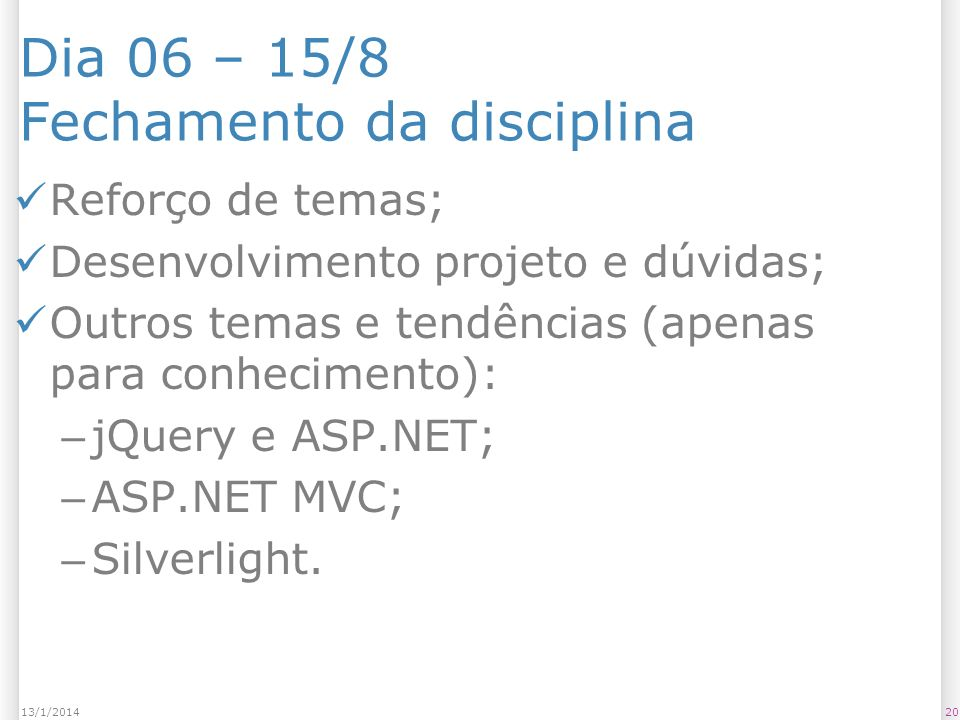 Dia 06 – 15/8 Fechamento da disciplina Reforço de temas; Desenvolvimento projeto e dúvidas; Outros temas e tendências (apenas para conhecimento): – jQuery e ASP.NET; – ASP.NET MVC; – Silverlight.