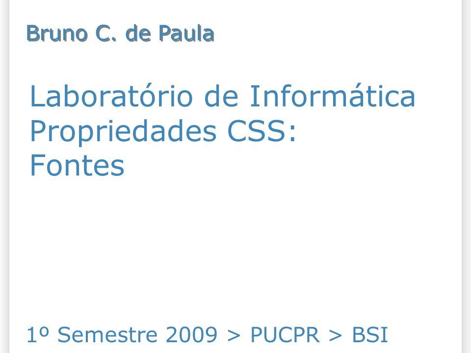 Laboratório de Informática Propriedades CSS: Fontes 1º Semestre 2009 > PUCPR > BSI Bruno C.