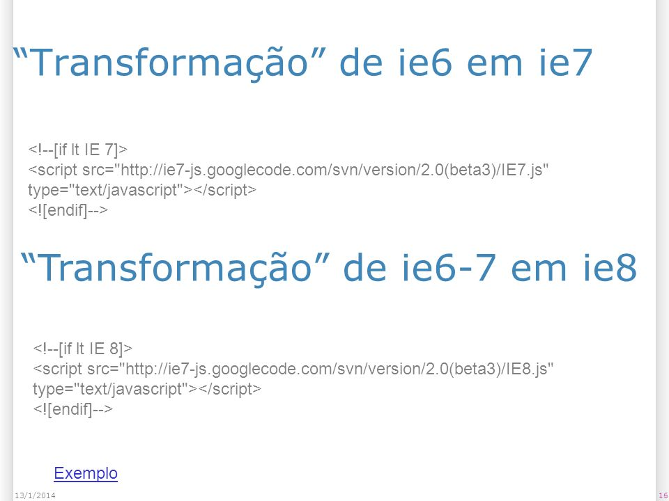 Transformação de ie6 em ie7 1613/1/2014 <script src= http://ie7-js.googlecode.com/svn/version/2.0(beta3)/IE7.js type= text/javascript > Transformação de ie6-7 em ie8 Exemplo