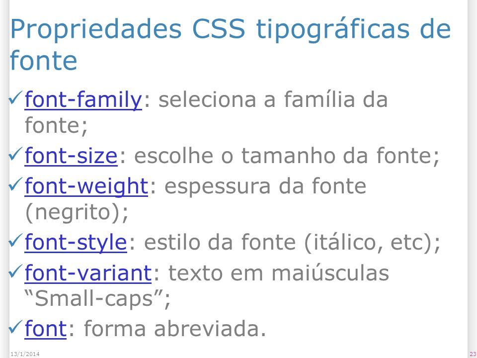 Propriedades CSS tipográficas de fonte font-family: seleciona a família da fonte; font-family font-size: escolhe o tamanho da fonte; font-size font-weight: espessura da fonte (negrito); font-weight font-style: estilo da fonte (itálico, etc); font-style font-variant: texto em maiúsculas Small-caps; font-variant font: forma abreviada.