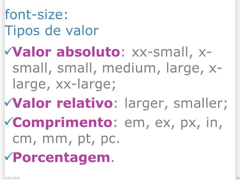 font-size: Tipos de valor Valor absoluto: xx-small, x- small, small, medium, large, x- large, xx-large; Valor relativo: larger, smaller; Comprimento: em, ex, px, in, cm, mm, pt, pc.