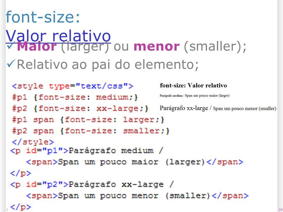 font-size: Valor relativo Valor relativo Maior (larger) ou menor (smaller); Relativo ao pai do elemento; 2913/1/2014