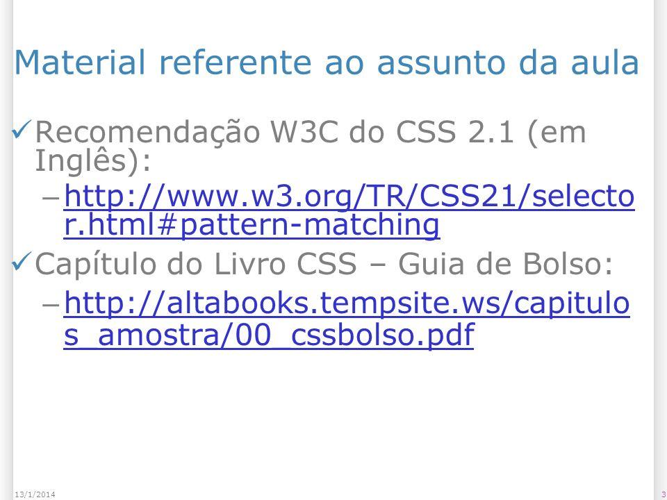 313/1/2014 Material referente ao assunto da aula Recomendação W3C do CSS 2.1 (em Inglês): – http://www.w3.org/TR/CSS21/selecto r.html#pattern-matching http://www.w3.org/TR/CSS21/selecto r.html#pattern-matching Capítulo do Livro CSS – Guia de Bolso: – http://altabooks.tempsite.ws/capitulo s_amostra/00_cssbolso.pdf http://altabooks.tempsite.ws/capitulo s_amostra/00_cssbolso.pdf