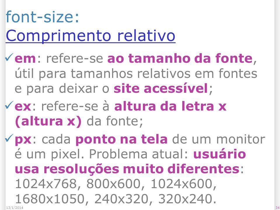 font-size: Comprimento relativo Comprimento relativo em: refere-se ao tamanho da fonte, útil para tamanhos relativos em fontes e para deixar o site acessível; ex: refere-se à altura da letra x (altura x) da fonte; px: cada ponto na tela de um monitor é um pixel.