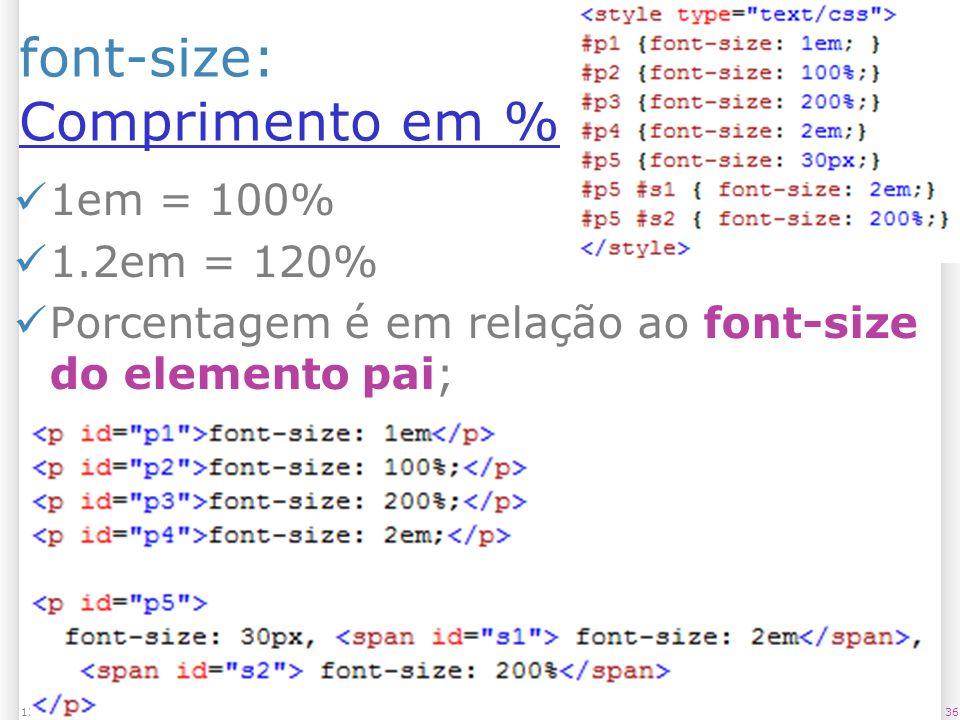 font-size: Comprimento em % Comprimento em % 1em = 100% 1.2em = 120% Porcentagem é em relação ao font-size do elemento pai; 3613/1/2014