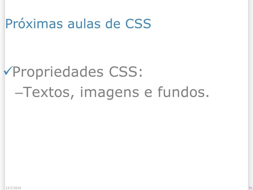 5113/1/2014 Próximas aulas de CSS Propriedades CSS: – Textos, imagens e fundos.