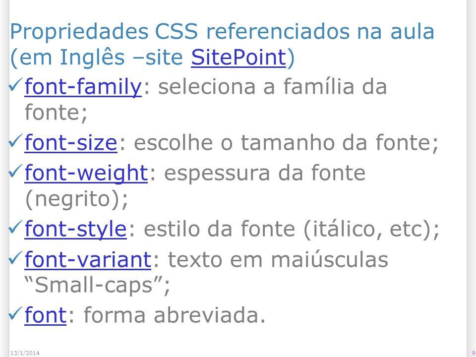 913/1/2014 Propriedades CSS referenciados na aula (em Inglês –site SitePoint)SitePoint font-family: seleciona a família da fonte; font-family font-size: escolhe o tamanho da fonte; font-size font-weight: espessura da fonte (negrito); font-weight font-style: estilo da fonte (itálico, etc); font-style font-variant: texto em maiúsculas Small-caps; font-variant font: forma abreviada.