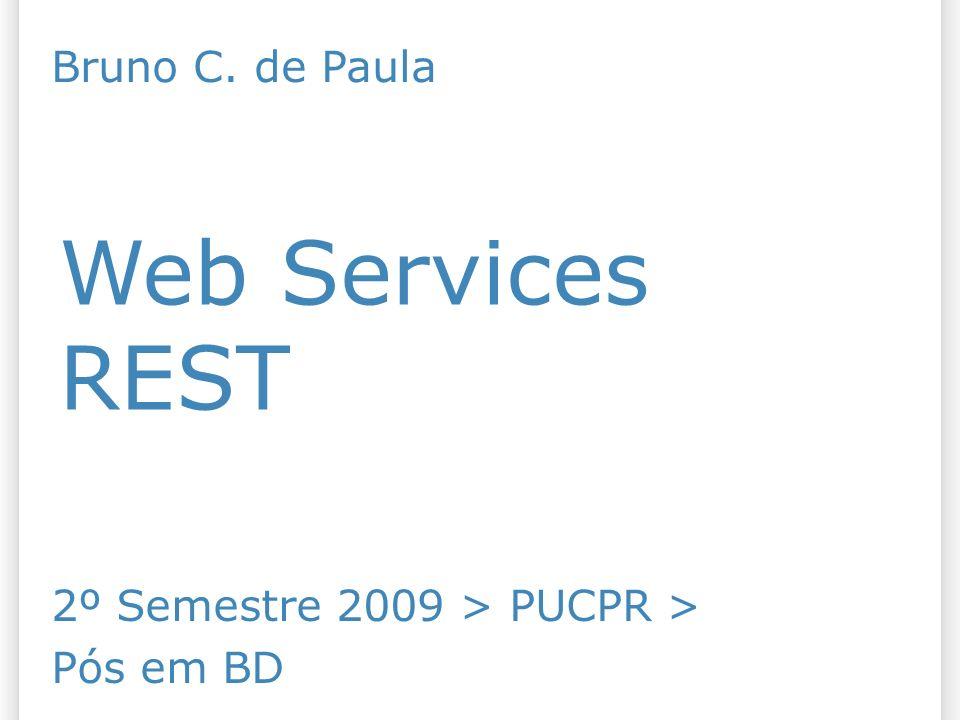 Web Services REST 2º Semestre 2009 > PUCPR > Pós em BD Bruno C. de Paula