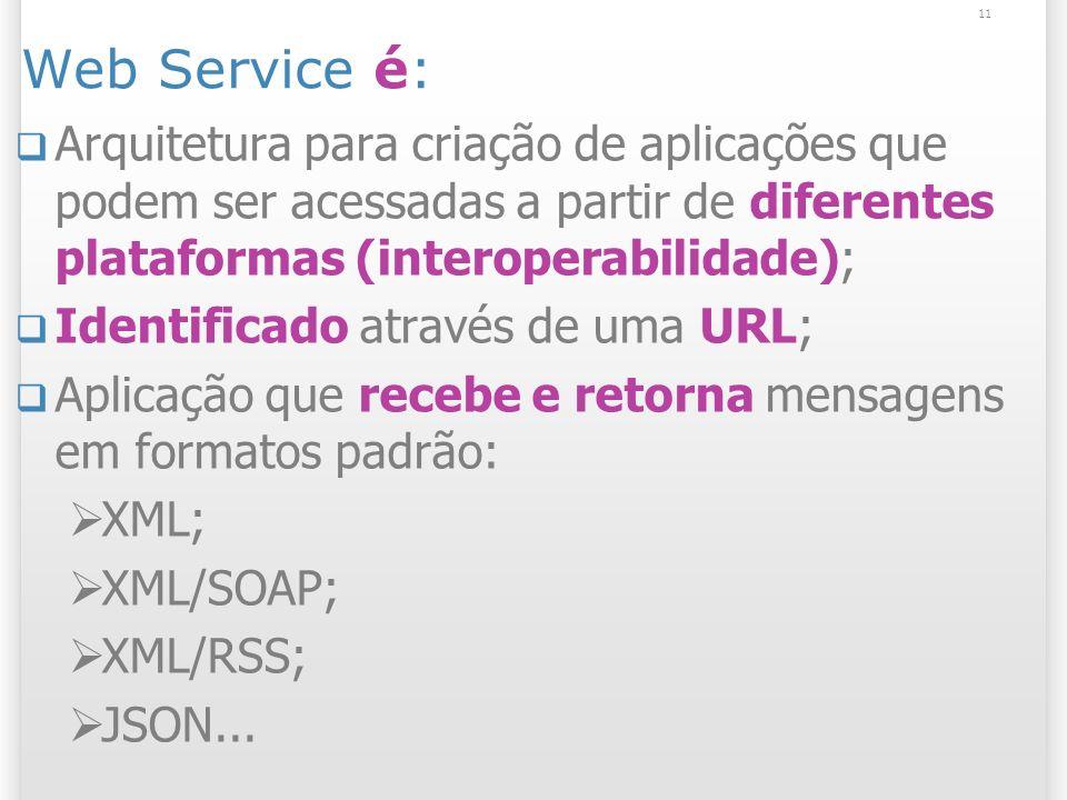 Web Service é: Arquitetura para criação de aplicações que podem ser acessadas a partir de diferentes plataformas (interoperabilidade); Identificado através de uma URL; Aplicação que recebe e retorna mensagens em formatos padrão: XML; XML/SOAP; XML/RSS; JSON...