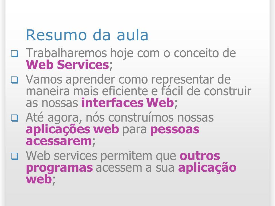 Resumo da aula Trabalharemos hoje com o conceito de Web Services; Vamos aprender como representar de maneira mais eficiente e fácil de construir as nossas interfaces Web; Até agora, nós construímos nossas aplicações web para pessoas acessarem; Web services permitem que outros programas acessem a sua aplicação web;