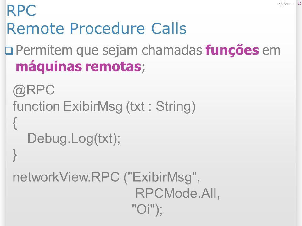 RPC Remote Procedure Calls Permitem que sejam chamadas funções em máquinas remotas; 13 13/1/2014 @RPC function ExibirMsg (txt : String) { Debug.Log(tx