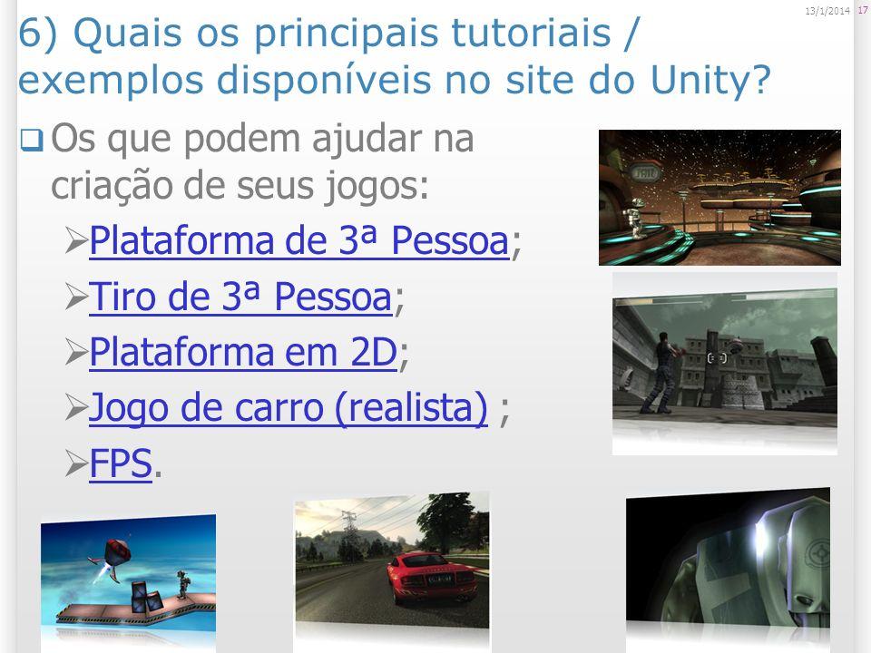 6) Quais os principais tutoriais / exemplos disponíveis no site do Unity? Os que podem ajudar na criação de seus jogos: Plataforma de 3ª Pessoa; Plata