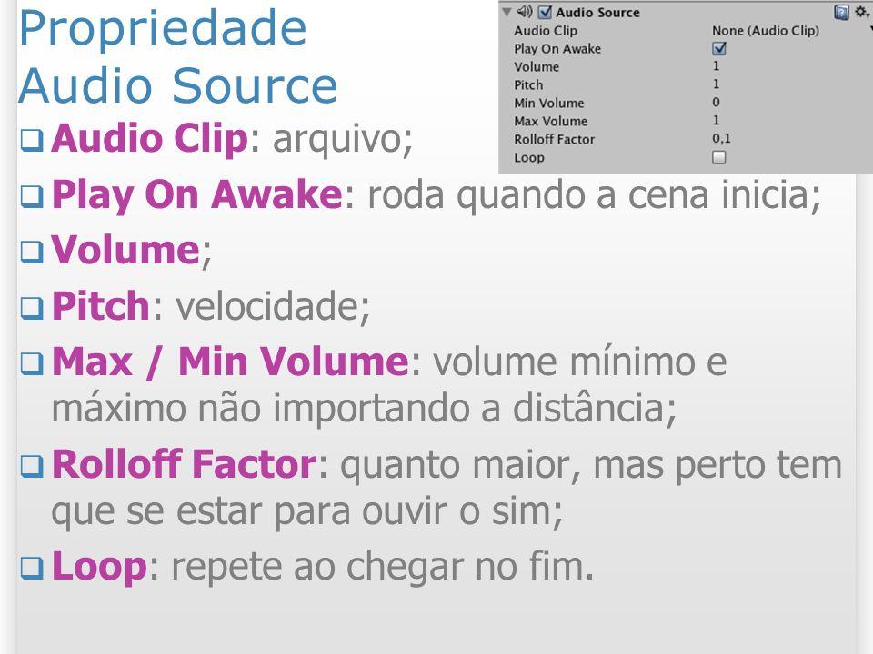 Propriedade Audio Source Audio Clip: arquivo; Play On Awake: roda quando a cena inicia; Volume; Pitch: velocidade; Max / Min Volume: volume mínimo e m